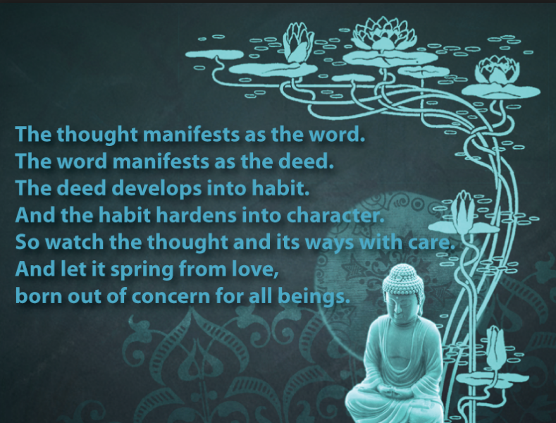 The thought mainifests as the word The word mainifests as the deed The deed develops into habit And the habit hardens into character So watch the thought and its ways with care And let it spring from love Born out of concern for all beings