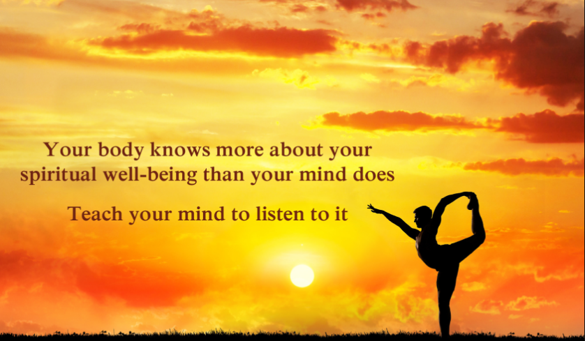 Your body knows more about your spiritual well-being than your mind does teach your mind to isten to it